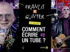 Francis & Gunter - comment écrire un tube ? part 2